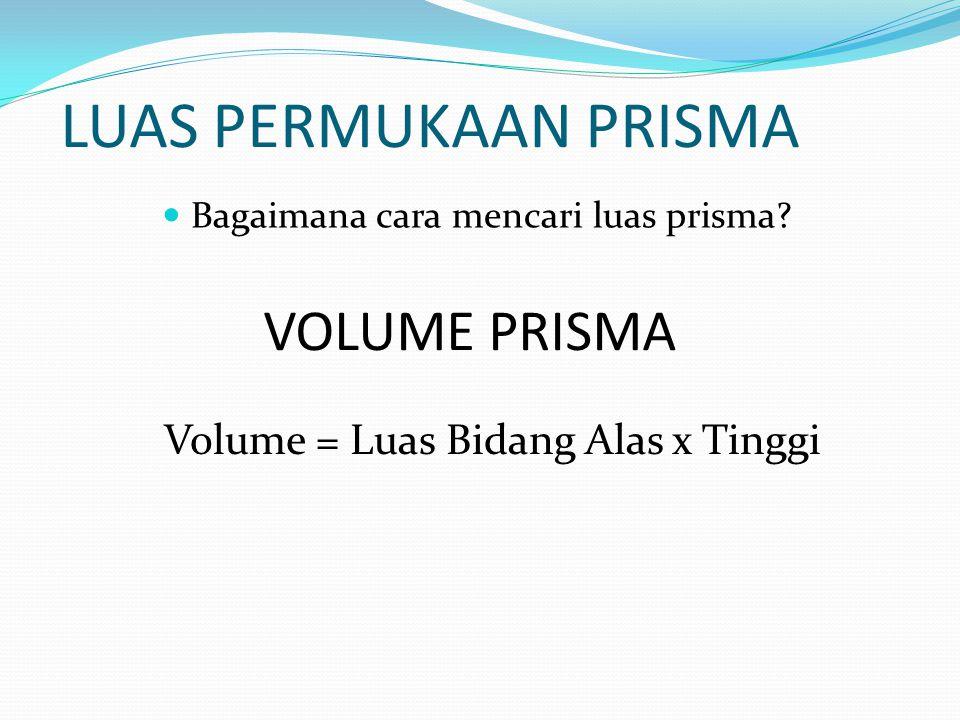LUAS PERMUKAAN PRISMA Bagaimana cara mencari luas prisma? VOLUME PRISMA Volume = Luas Bidang Alas x Tinggi