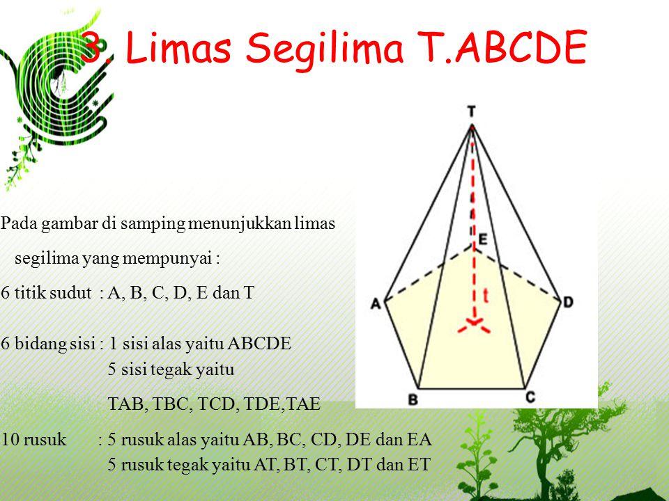3. Limas Segilima T.ABCDE Pada gambar di samping menunjukkan limas segilima yang mempunyai : 6 titik sudut : A, B, C, D, E dan T 6 bidang sisi : 1 sis