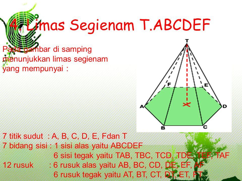 4. Limas Segienam T.ABCDEF Pada gambar di samping menunjukkan limas segienam yang mempunyai : 7 titik sudut : A, B, C, D, E, Fdan T 7 bidang sisi : 1