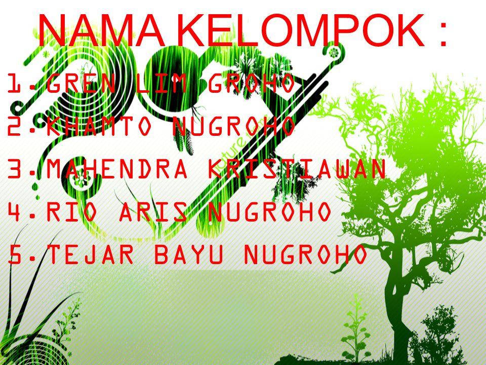 NAMA KELOMPOK : 1.GREN LIM GROHO 2.KHAMTO NUGROHO 3.MAHENDRA KRISTIAWAN 4.RIO ARIS NUGROHO 5.TEJAR BAYU NUGROHO