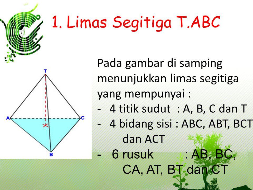 1. Limas Segitiga T.ABC Pada gambar di samping menunjukkan limas segitiga yang mempunyai : - 4 titik sudut : A, B, C dan T - 4 bidang sisi : ABC, ABT,