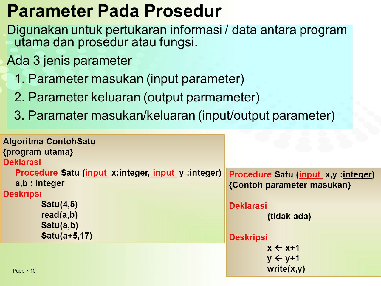 Page  10 Parameter Pada Prosedur Digunakan untuk pertukaran informasi / data antara program utama dan prosedur atau fungsi. Ada 3 jenis parameter 1.
