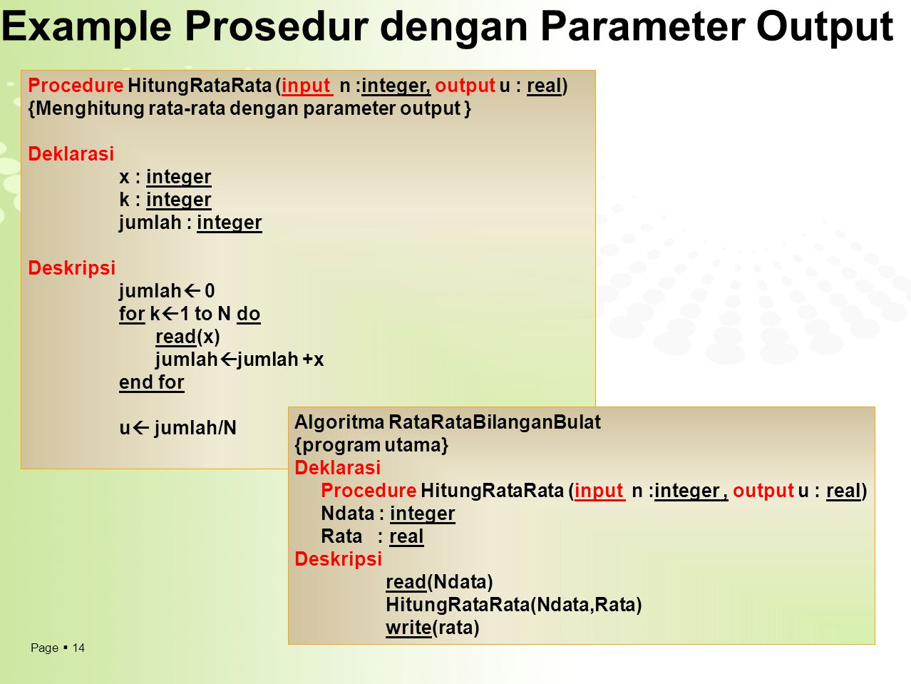 Page  14 Example Prosedur dengan Parameter Output Procedure HitungRataRata (input n :integer, output u : real) {Menghitung rata-rata dengan parameter