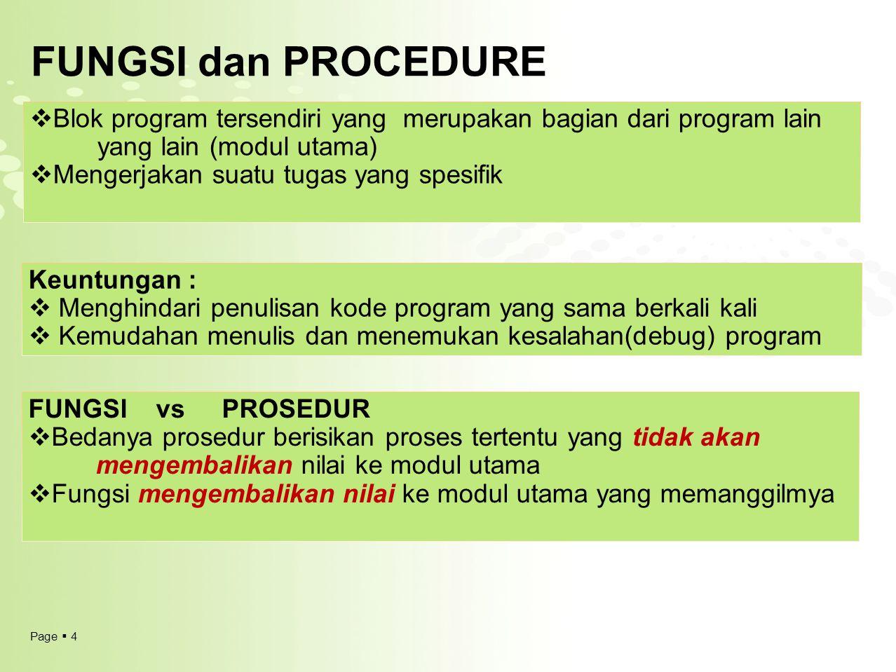 Page  4 FUNGSI dan PROCEDURE  Blok program tersendiri yang merupakan bagian dari program lain yang lain (modul utama)  Mengerjakan suatu tugas yang