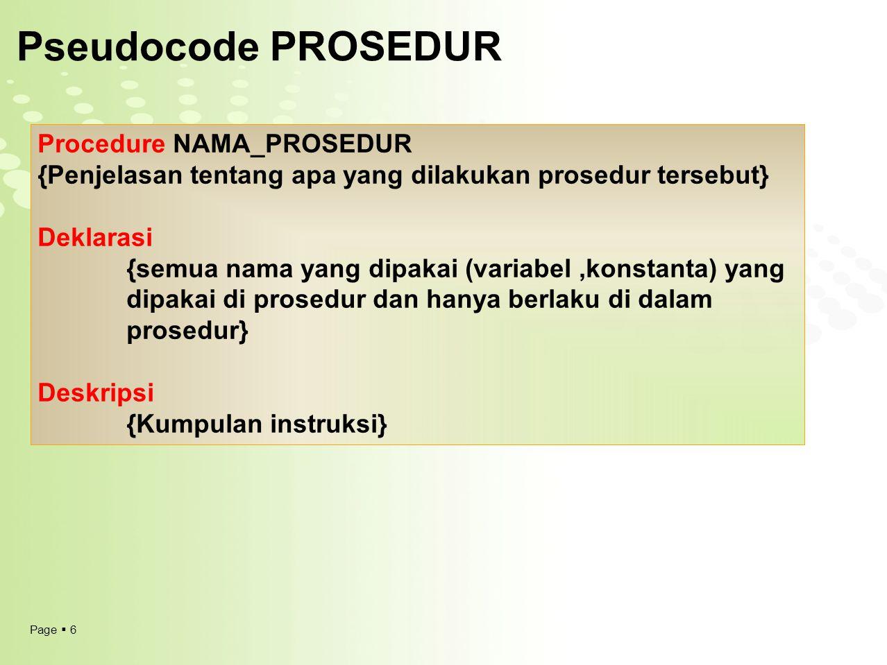 Page  6 Pseudocode PROSEDUR Procedure NAMA_PROSEDUR {Penjelasan tentang apa yang dilakukan prosedur tersebut} Deklarasi {semua nama yang dipakai (var