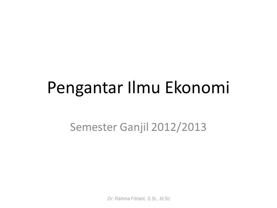 Pengantar Ilmu Ekonomi Semester Ganjil 2012/2013 Dr. Rahma Fitriani, S.Si., M.Sc