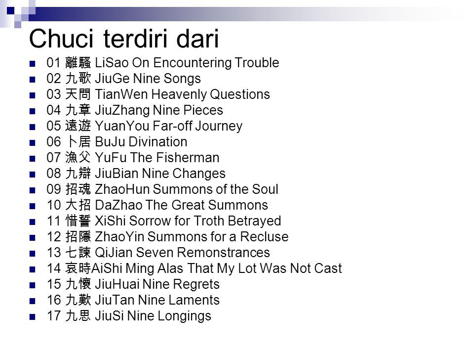 Chuci terdiri dari 01 離騷 LiSao On Encountering Trouble 02 九歌 JiuGe Nine Songs 03 天問 TianWen Heavenly Questions 04 九章 JiuZhang Nine Pieces 05 遠遊 YuanYo