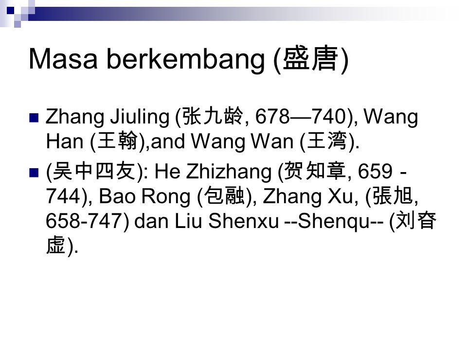 Masa berkembang ( 盛唐 ) Zhang Jiuling ( 张九龄, 678—740), Wang Han ( 王翰 ),and Wang Wan ( 王湾 ). ( 吴中四友 ): He Zhizhang ( 贺知章, 659 - 744), Bao Rong ( 包融 ), Z