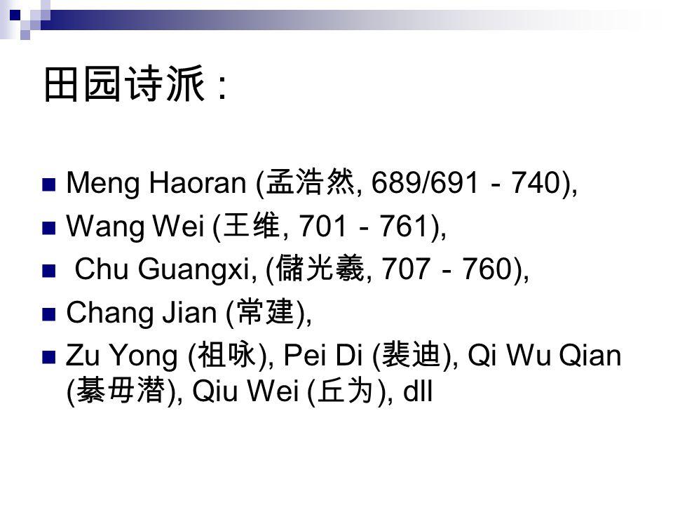 田园诗派 : Meng Haoran ( 孟浩然, 689/691 - 740), Wang Wei ( 王维, 701 - 761), Chu Guangxi, ( 儲光羲, 707 - 760), Chang Jian ( 常建 ), Zu Yong ( 祖咏 ), Pei Di ( 裴迪 ),