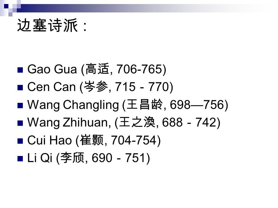 边塞诗派 : Gao Gua ( 高适, 706-765) Cen Can ( 岑参, 715 - 770) Wang Changling ( 王昌龄, 698—756) Wang Zhihuan, ( 王之渙, 688 - 742) Cui Hao ( 崔颢, 704-754) Li Qi ( 李