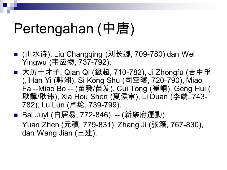 Pertengahan ( 中唐 ) ( 山水诗 ), Liu Changqing ( 刘长卿, 709-780) dan Wei Yingwu ( 韦应物, 737-792). 大历十才子, Qian Qi ( 錢起, 710-782), Ji Zhongfu ( 吉中孚 ), Han Yi (