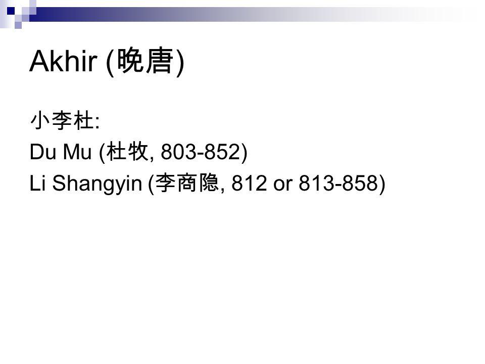 Akhir ( 晚唐 ) 小李杜 : Du Mu ( 杜牧, 803-852) Li Shangyin ( 李商隐, 812 or 813-858)