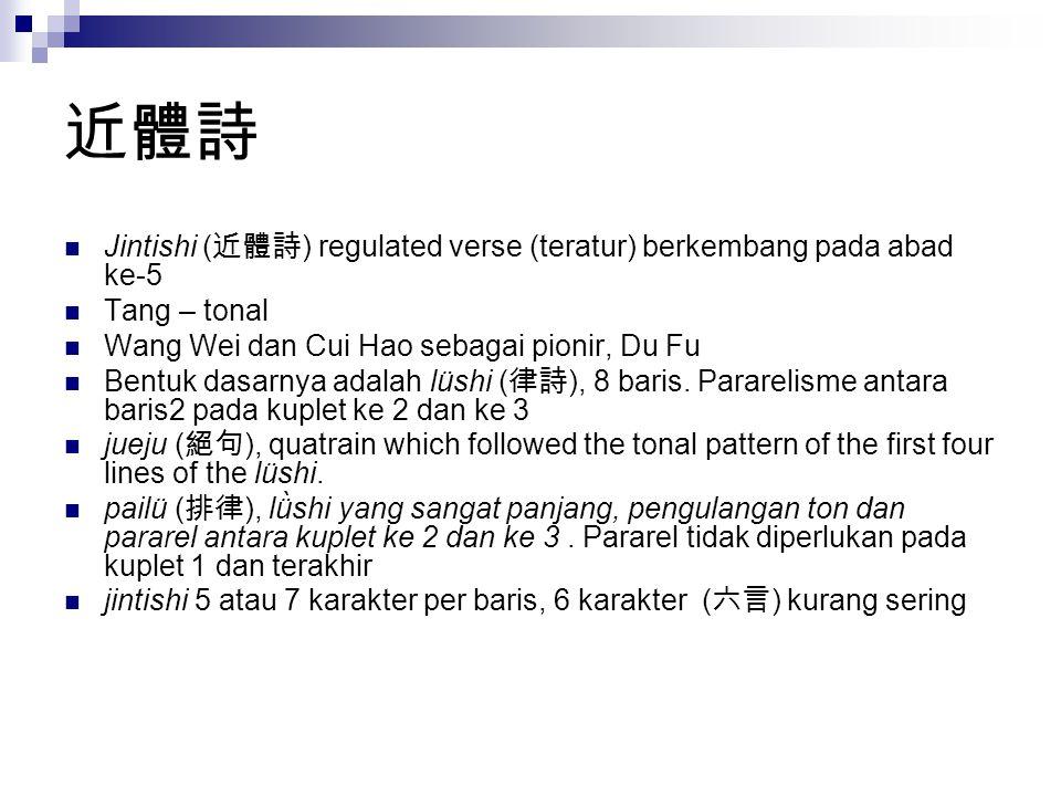 近體詩 Jintishi ( 近體詩 ) regulated verse (teratur) berkembang pada abad ke-5 Tang – tonal Wang Wei dan Cui Hao sebagai pionir, Du Fu Bentuk dasarnya adala