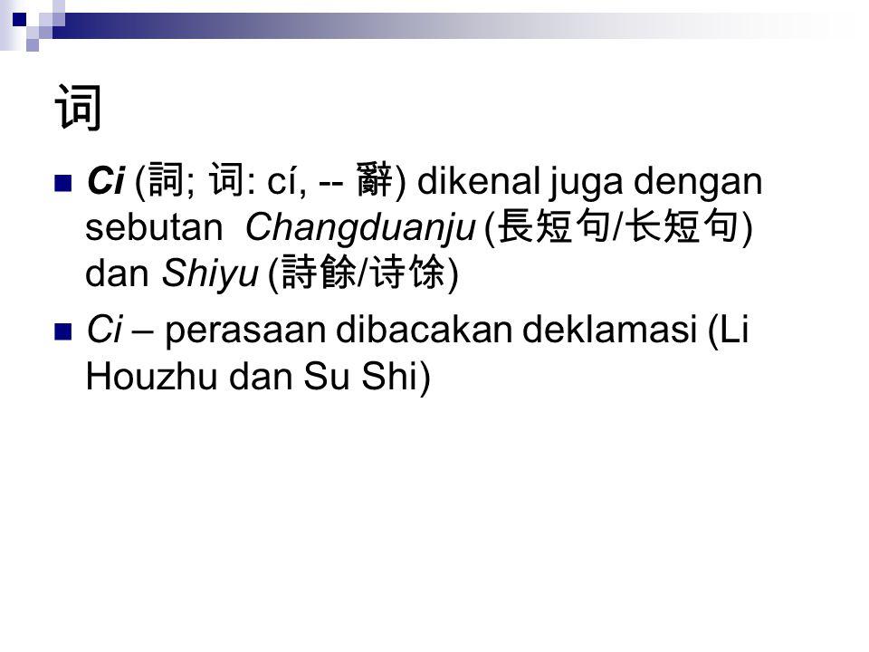 词 Ci ( 詞 ; 词 : cí, -- 辭 ) dikenal juga dengan sebutan Changduanju ( 長短句 / 长短句 ) dan Shiyu ( 詩餘 / 诗馀 ) Ci – perasaan dibacakan deklamasi (Li Houzhu dan