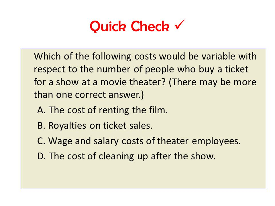 Quick Check Which of the following costs would be variable with respect to the number of people who buy a ticket for a show at a movie theater.