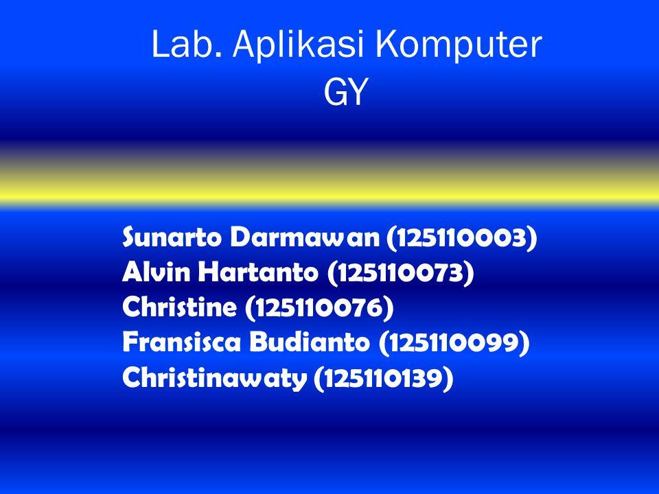 Lab. Aplikasi Komputer GY Sunarto Darmawan (125110003) Alvin Hartanto (125110073) Christine (125110076) Fransisca Budianto (125110099) Christinawaty (