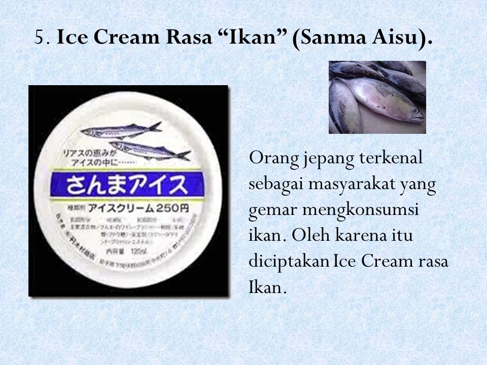 "5. Ice Cream Rasa ""Ikan"" (Sanma Aisu). Orang jepang terkenal sebagai masyarakat yang gemar mengkonsumsi ikan. Oleh karena itu diciptakan Ice Cream ras"