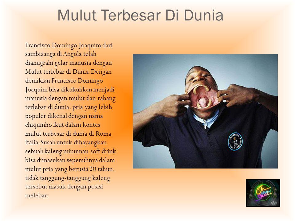 Mulut Terbesar Di Dunia Francisco Domingo Joaquim dari sambizanga di Angola telah dianugrahi gelar manusia dengan Mulut terlebar di Dunia.Dengan demik