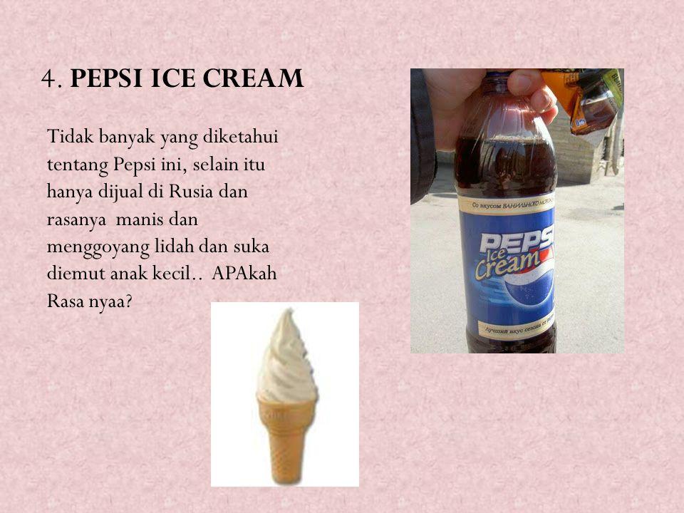 4. PEPSI ICE CREAM Tidak banyak yang diketahui tentang Pepsi ini, selain itu hanya dijual di Rusia dan rasanya manis dan menggoyang lidah dan suka die