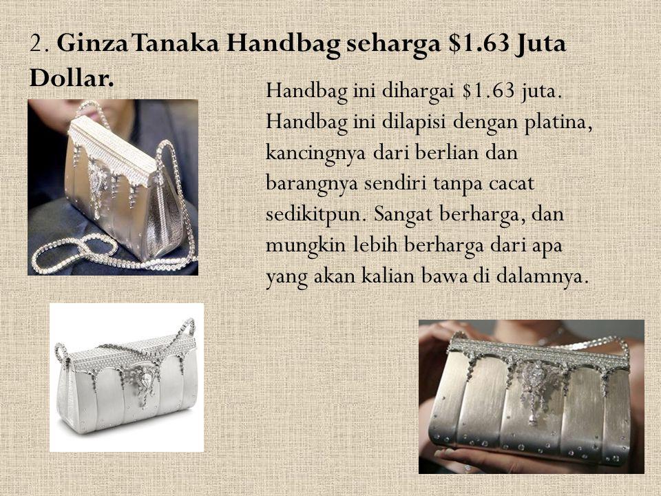 2. Ginza Tanaka Handbag seharga $1.63 Juta Dollar. Handbag ini dihargai $1.63 juta. Handbag ini dilapisi dengan platina, kancingnya dari berlian dan b