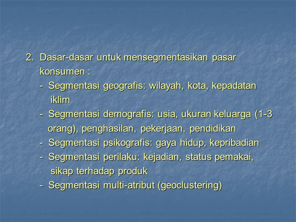 Segmentasi pasar Konsumen: Geographic Region, City or Metro Size, Density, Climate Demographi c Age, Gender, Family size and Fife cycle, Race, Occupation, or Income...