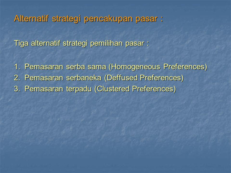 Alternatif strategi pencakupan pasar : Tiga alternatif strategi pemilihan pasar : 1. Pemasaran serba sama (Homogeneous Preferences) 2. Pemasaran serba