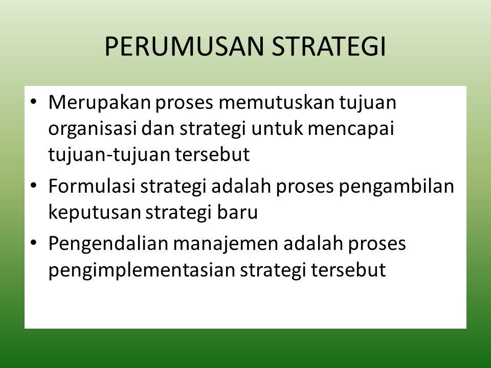 PERUMUSAN STRATEGI Merupakan proses memutuskan tujuan organisasi dan strategi untuk mencapai tujuan-tujuan tersebut Formulasi strategi adalah proses pengambilan keputusan strategi baru Pengendalian manajemen adalah proses pengimplementasian strategi tersebut