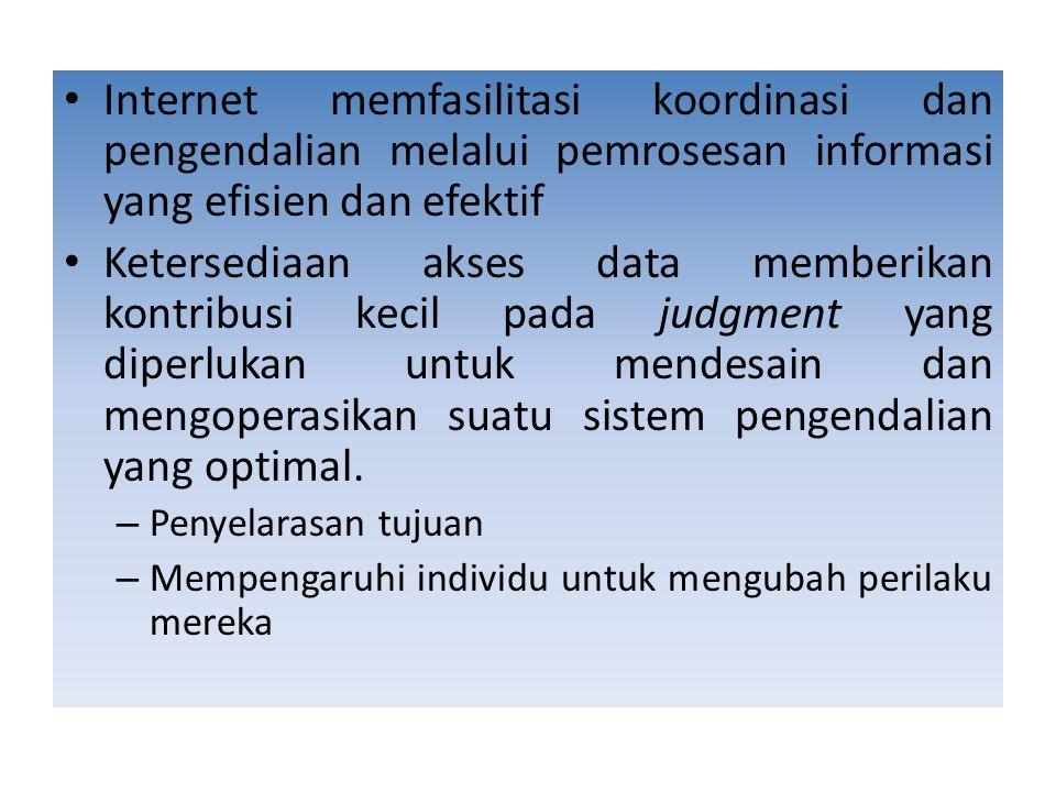 Internet memfasilitasi koordinasi dan pengendalian melalui pemrosesan informasi yang efisien dan efektif Ketersediaan akses data memberikan kontribusi kecil pada judgment yang diperlukan untuk mendesain dan mengoperasikan suatu sistem pengendalian yang optimal.