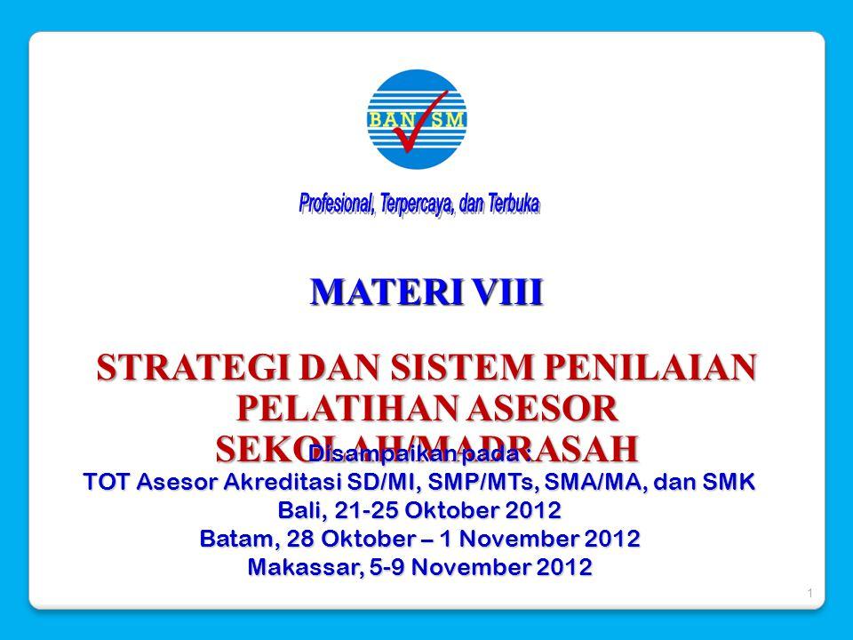 MATERI VIII STRATEGI DAN SISTEM PENILAIAN PELATIHAN ASESOR SEKOLAH/MADRASAH Disampaikan pada : TOT Asesor Akreditasi SD/MI, SMP/MTs, SMA/MA, dan SMK B