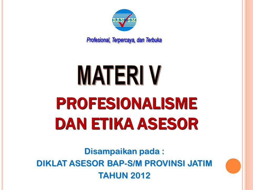 PROFESIONALISME DAN ETIKA ASESOR Disampaikan pada : DIKLAT ASESOR BAP-S/M PROVINSI JATIM TAHUN 2012