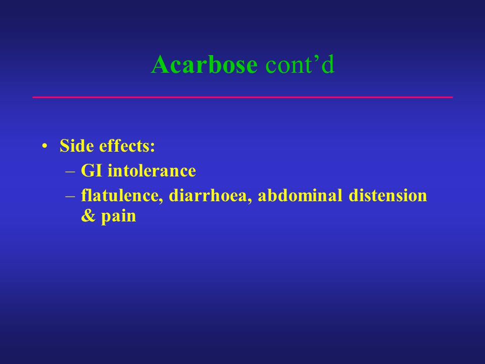 Acarbose cont'd Side effects: –GI intolerance –flatulence, diarrhoea, abdominal distension & pain