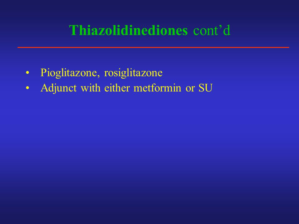 Thiazolidinediones cont'd Pioglitazone, rosiglitazone Adjunct with either metformin or SU