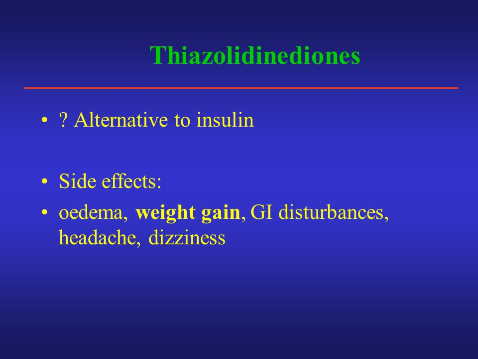 Thiazolidinediones ? Alternative to insulin Side effects: oedema, weight gain, GI disturbances, headache, dizziness