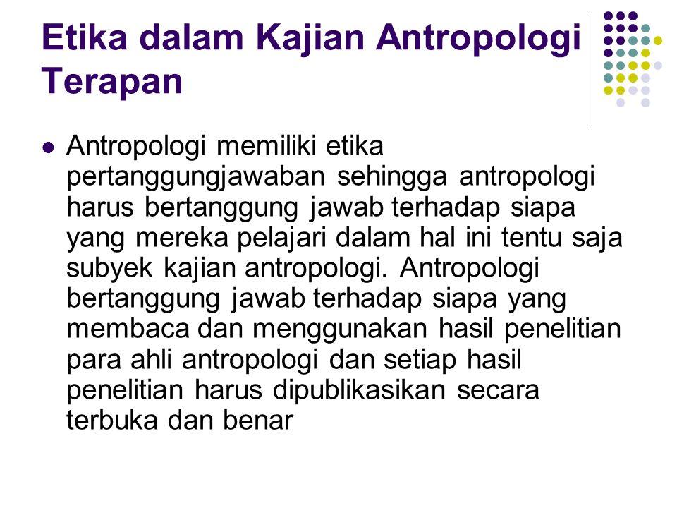 Etika dalam Kajian Antropologi Terapan Antropologi memiliki etika pertanggungjawaban sehingga antropologi harus bertanggung jawab terhadap siapa yang
