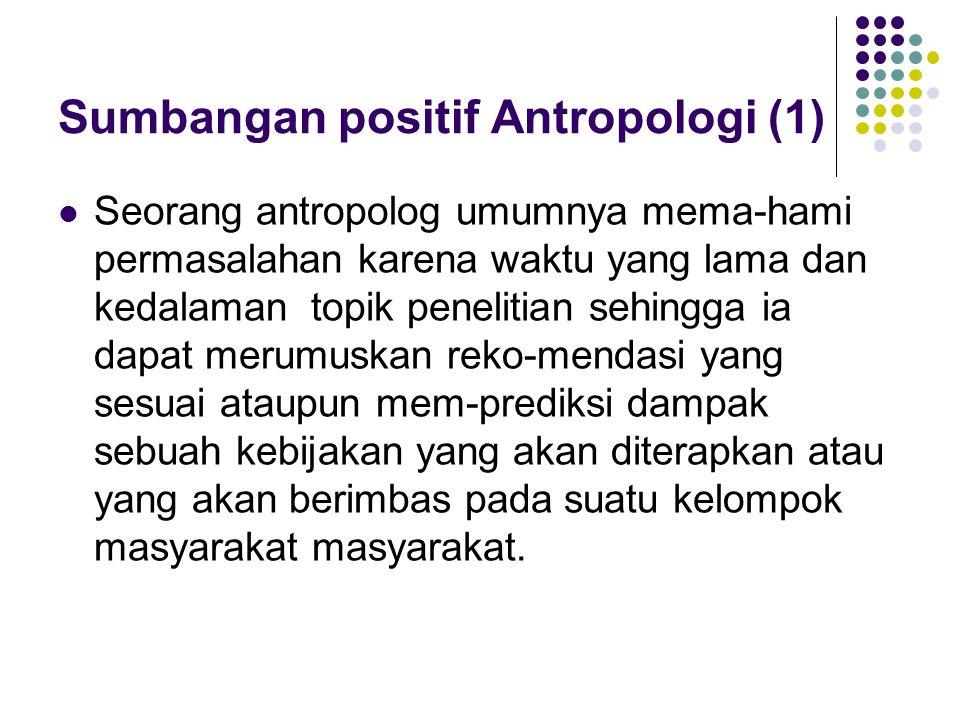 Sumbangan positif Antropologi (2) Pengetahuan dan pemahaman yang dimiliki seorang antropolog akan sangat bermanfaat untuk dapat mengantisipasi permasalahan yang mungkin muncul dengan menggunakan analisis terhadap perilaku budaya pada saat itu ataupun pada masa lalu.