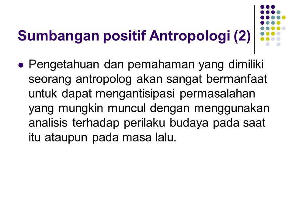 Sumbangan Positif Antropologi (3) Antropologi terapan, sebagaimana kajian antropologi pada umumnya, tentu tidak berbicara di level umum dan mencoba melakukan generalisasi ketika memetakan suatu permasalahan atau merekomendasikan suatu solusi.(Keesing, Holt, Rinehart and Winston, 1958:422) Jika seorang antropolog bekerja untuk Pemerintah dalam memberikan pertimbangan bagi pembangunan wilayahnya, maka ia akan melakukan penelitian dan investigasi terhadap suatu masalah dalam ruang lingkup tema, ruang dan waktu yang spesifik.
