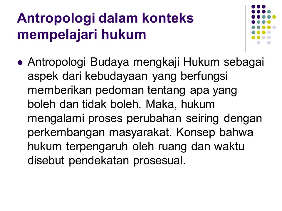 Antropologi dalam konteks mempelajari hukum (2) Selain mempelajari perubahan dan perkembangan hukum dalam masyarakat, Antropologi, khususnya Antropologi Hukum juga mempelajari: a.