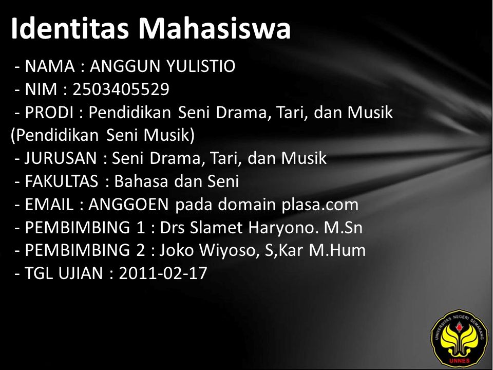 Identitas Mahasiswa - NAMA : ANGGUN YULISTIO - NIM : 2503405529 - PRODI : Pendidikan Seni Drama, Tari, dan Musik (Pendidikan Seni Musik) - JURUSAN : Seni Drama, Tari, dan Musik - FAKULTAS : Bahasa dan Seni - EMAIL : ANGGOEN pada domain plasa.com - PEMBIMBING 1 : Drs Slamet Haryono.