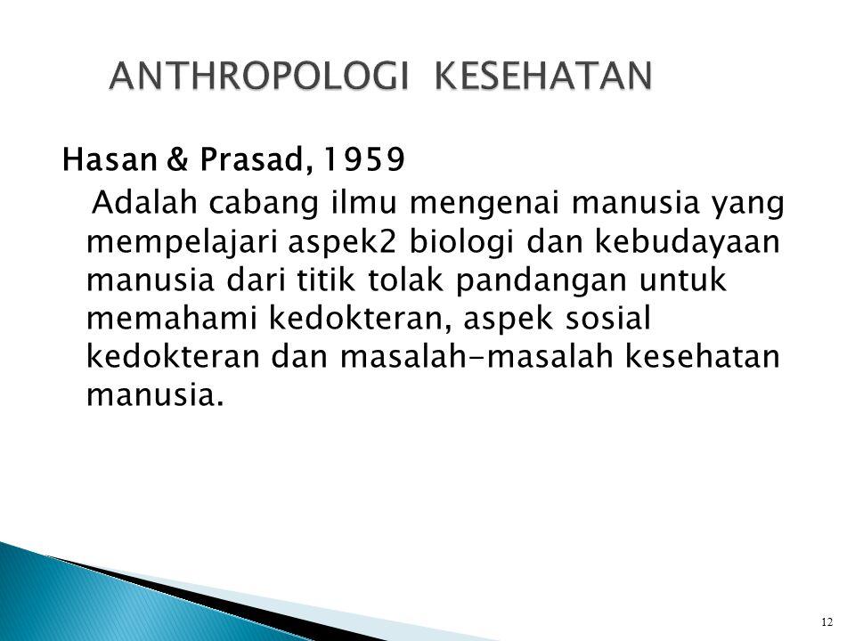 Hasan & Prasad, 1959 Adalah cabang ilmu mengenai manusia yang mempelajari aspek2 biologi dan kebudayaan manusia dari titik tolak pandangan untuk memahami kedokteran, aspek sosial kedokteran dan masalah-masalah kesehatan manusia.