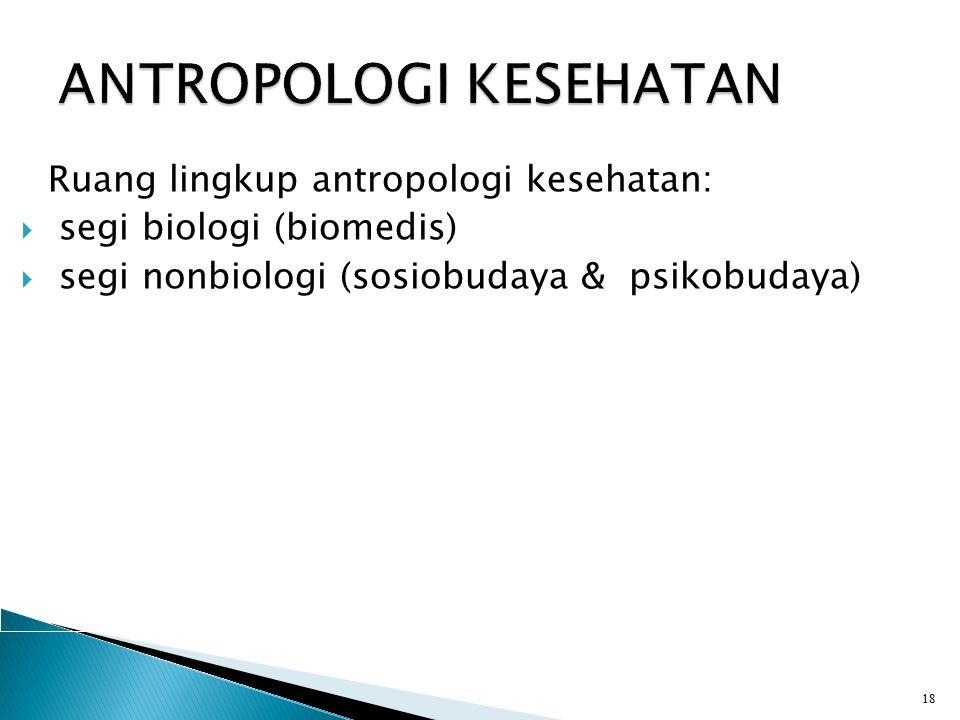 Ruang lingkup antropologi kesehatan:  segi biologi (biomedis)  segi nonbiologi (sosiobudaya & psikobudaya) 18