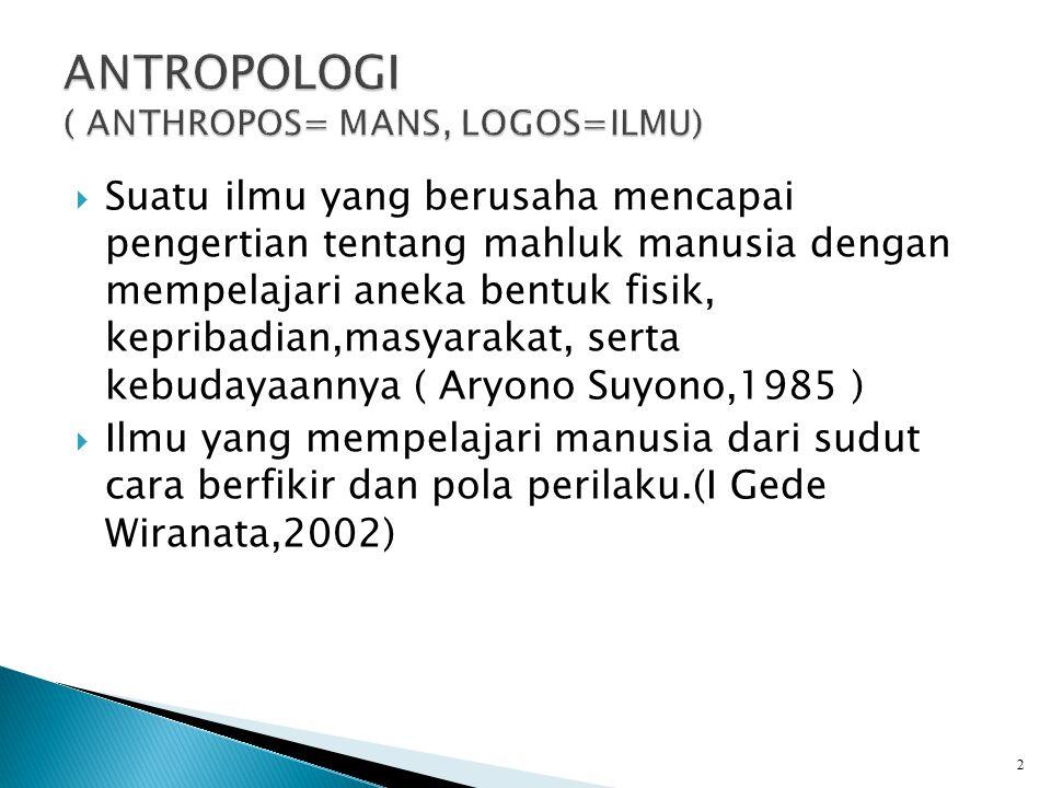  Suatu ilmu yang berusaha mencapai pengertian tentang mahluk manusia dengan mempelajari aneka bentuk fisik, kepribadian,masyarakat, serta kebudayaannya ( Aryono Suyono,1985 )  Ilmu yang mempelajari manusia dari sudut cara berfikir dan pola perilaku.(I Gede Wiranata,2002) 2