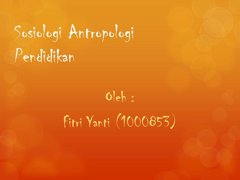 Sosiologi Antropologi Pendidikan Oleh : Fitri Yanti (1000853)
