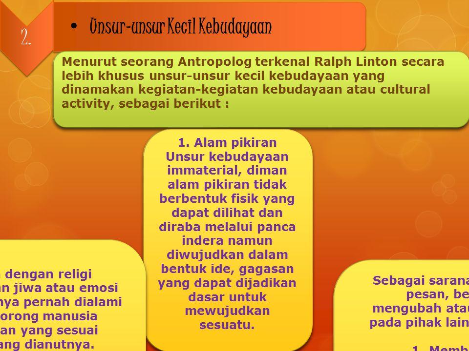 2. Unsur-unsur Kecil Kebudayaan Menurut seorang Antropolog terkenal Ralph Linton secara lebih khusus unsur-unsur kecil kebudayaan yang dinamakan kegia