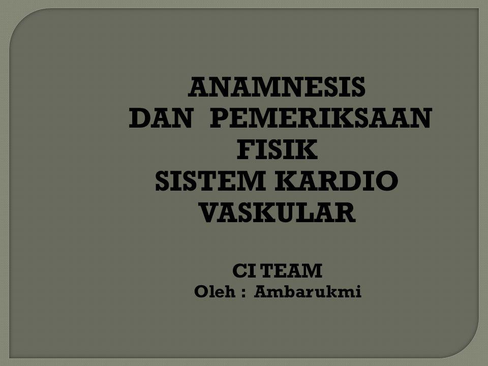 ANAMNESIS DAN PEMERIKSAAN FISIK SISTEM KARDIO VASKULAR CI TEAM Oleh : Ambarukmi