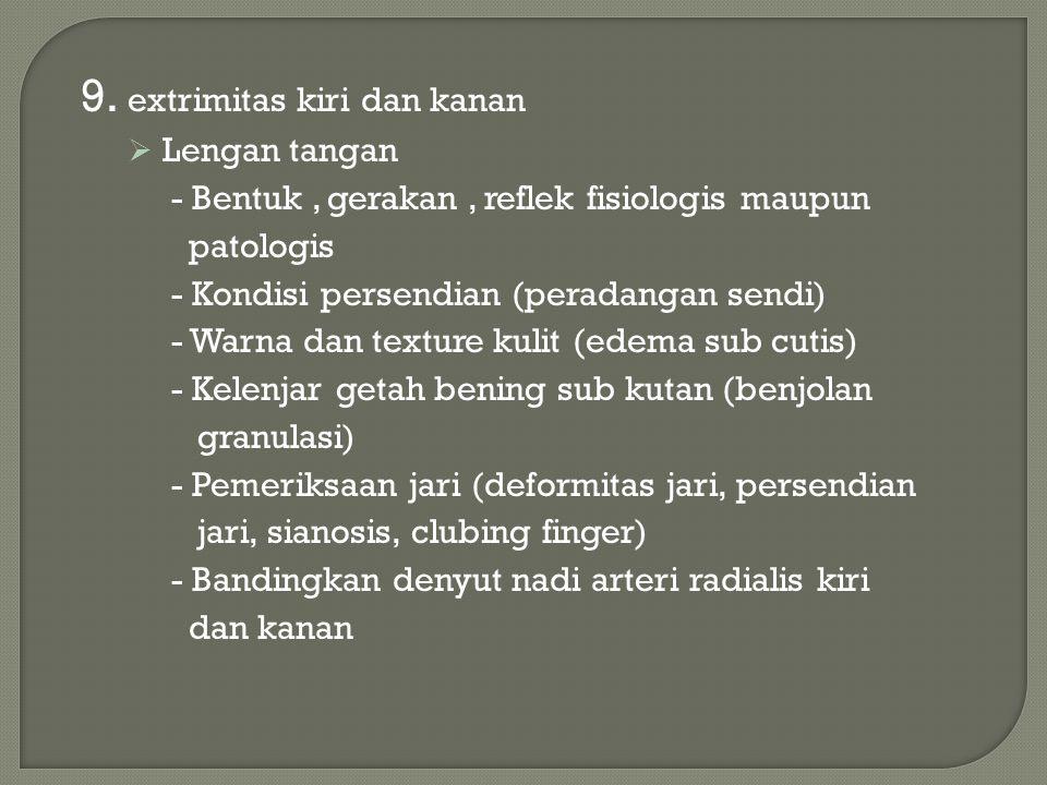 9. extrimitas kiri dan kanan  Lengan tangan - Bentuk, gerakan, reflek fisiologis maupun patologis - Kondisi persendian (peradangan sendi) - Warna dan