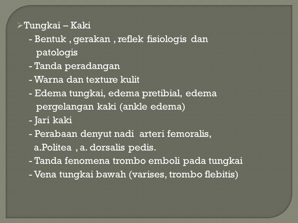  Tungkai – Kaki - Bentuk, gerakan, reflek fisiologis dan patologis - Tanda peradangan - Warna dan texture kulit - Edema tungkai, edema pretibial, ede