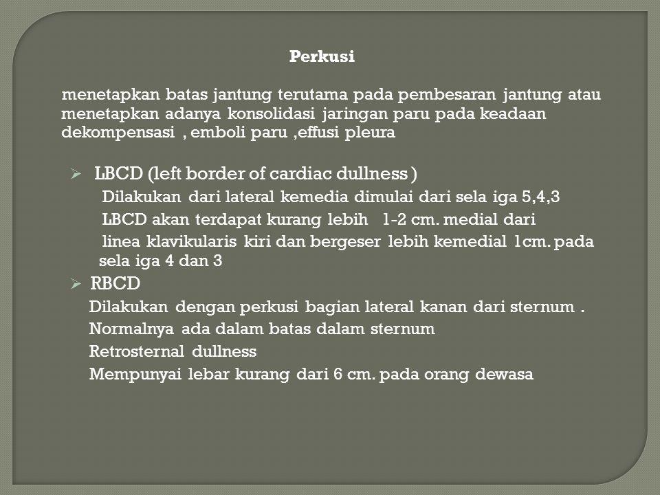 Perkusi menetapkan batas jantung terutama pada pembesaran jantung atau menetapkan adanya konsolidasi jaringan paru pada keadaan dekompensasi, emboli paru,effusi pleura  LBCD (left border of cardiac dullness ) Dilakukan dari lateral kemedia dimulai dari sela iga 5,4,3 LBCD akan terdapat kurang lebih 1-2 cm.