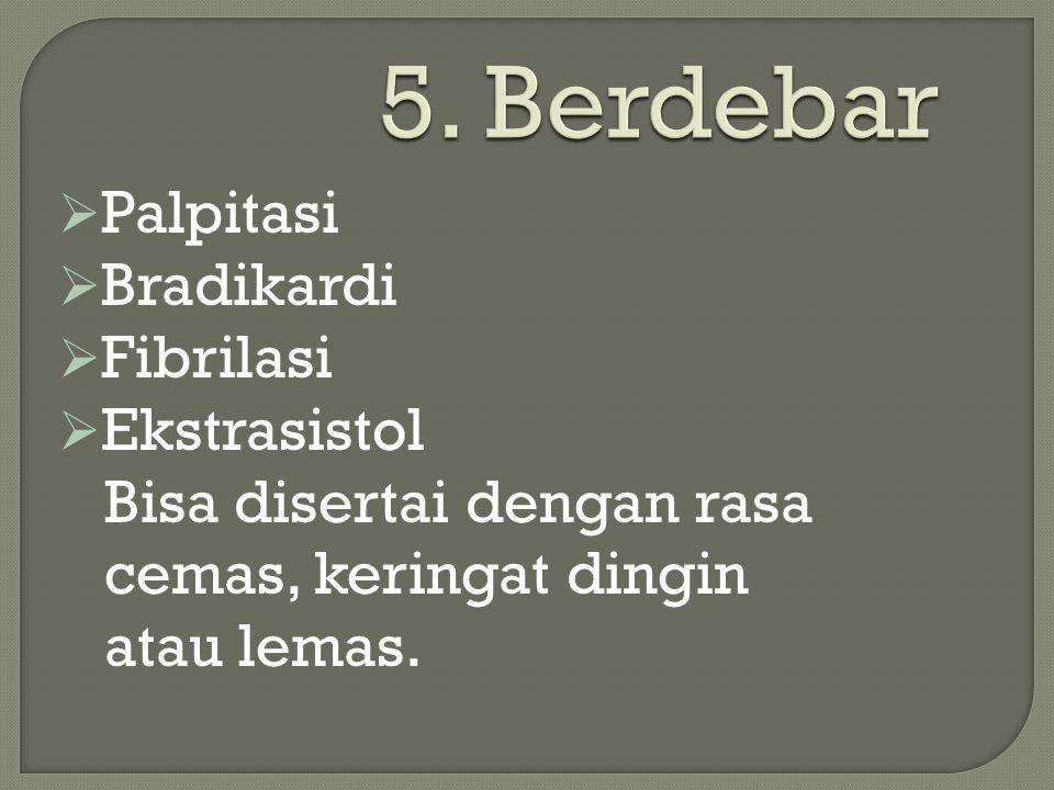 5. Berdebar  Palpitasi  Bradikardi  Fibrilasi  Ekstrasistol Bisa disertai dengan rasa cemas, keringat dingin atau lemas.