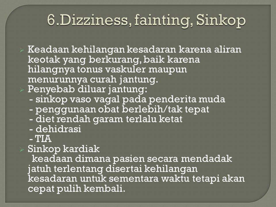 6.Dizziness, fainting, Sinkop  Keadaan kehilangan kesadaran karena aliran keotak yang berkurang, baik karena hilangnya tonus vaskuler maupun menurunnya curah jantung.