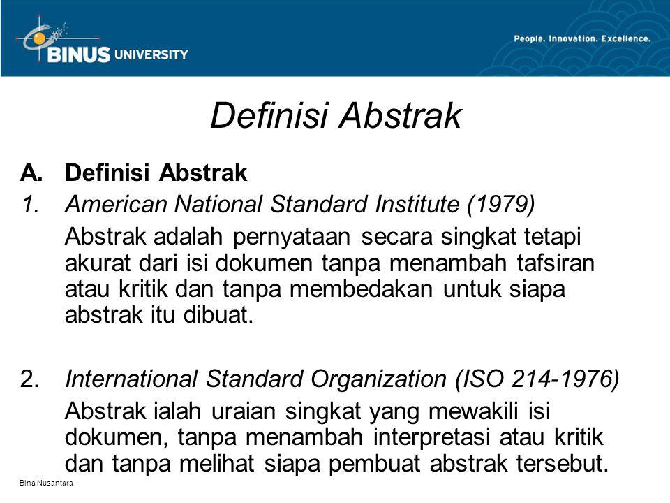 Bina Nusantara Definisi Abstrak  Definisi Abstrak  American National Standard Institute (1979) Abstrak adalah pernyataan secara singkat tetapi akurat dari isi dokumen tanpa menambah tafsiran atau kritik dan tanpa membedakan untuk siapa abstrak itu dibuat.